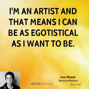 an artist and that means I can be as egotistical as I want to be.
