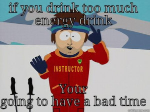 energy drink - IF YOU DRINK TOO MUCH ENERGY DRINK YOUR GOING TO HAVE A ...