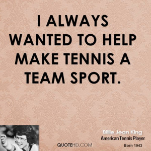 always wanted to help make tennis a team sport.