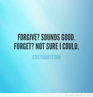 Forgive and forget .. quotes about me