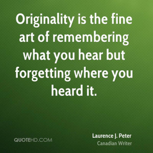 Originality is the fine art of remembering what you hear but ...