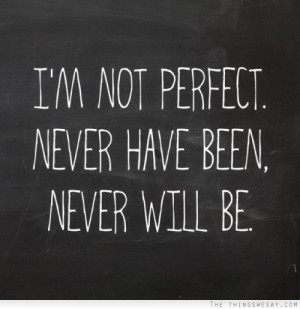 Im Not Perfect Quotes Tumblr I'm not perfect never have