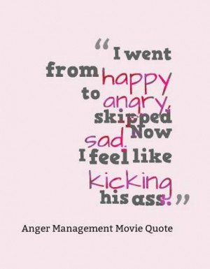 went from happy to angry, skipped sad. Now I feel like kicking his ...