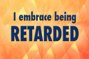 embrace being retarded.