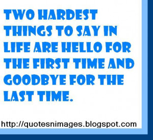 Two hardest things to say in life are hello for the first time and ...
