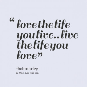 Quotes Picture: love the life you live live the life you love