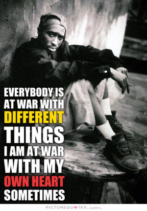 Everybody's at war with different things. I'm at war with my own heart ...