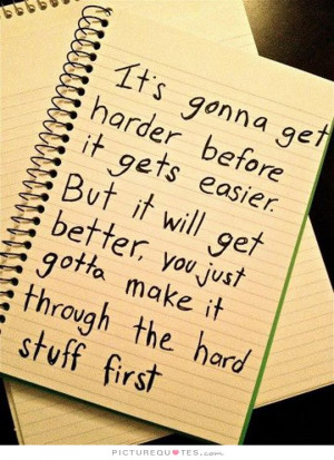 ... you just gotta make it through the hard stuff first Picture Quote #1