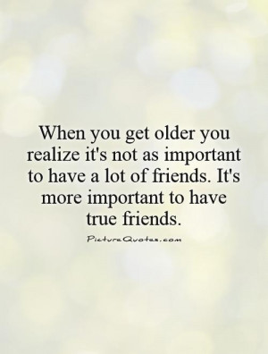as we get older we realize it is less important to have more friends
