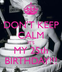 don-t-keep-calm-it-s-my-25th-birthday-6.png 600×700 pixels More
