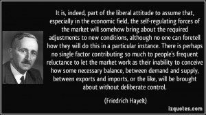 ... , will be brought about without deliberate control. - Friedrich Hayek