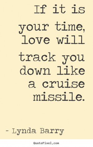 ... time, love will track you down like a cruise.. Lynda Barry love quote