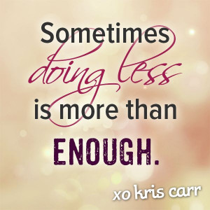 Sometimes doing less is more than enough. -Kris Carr Quote #quotes # ...