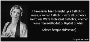 have never been brought up a Catholic - I mean, a Roman Catholic ...
