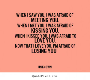 Now that I love you, I'm afraid of losing you. ""