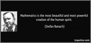 Mathematics is the most beautiful and most powerful creation of the ...