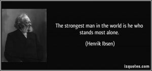 The strongest man in the world is he who stands most alone. - Henrik ...