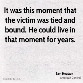 Sam Houston - It was this moment that the victim was tied and bound ...