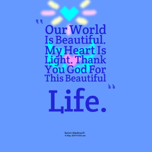 Quotes Picture: our world is beautiful my heart is light thank you god ...