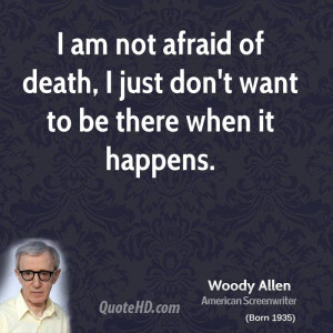 am not afraid of death, I just don't want to be there when it ...