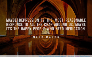 "Maybe depression is the most reasonable response…"" ~ Marc Maron"