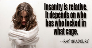 Insanity is relative. It depends on who has who locked in what cage.