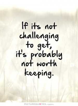 if-its-not-challenging-to-get-its-probably-not-worth-keeping-quote-1 ...