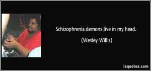 Schizophrenia demons live in my head. - Wesley Willis