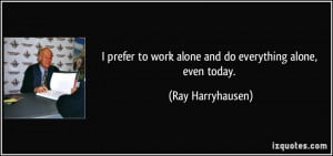 prefer to work alone and do everything alone, even today. - Ray ...