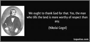 to thank God for that. Yes, the man who tills the land is more worthy ...