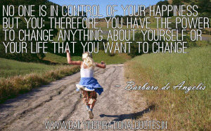 ... yourself or your life that you want to change. ~ Barbara de Angelis
