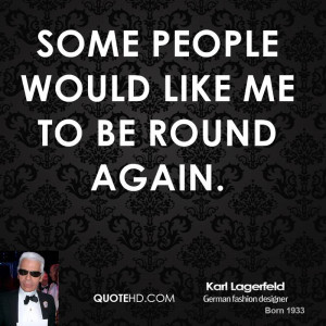 Some people would like me to be round again.