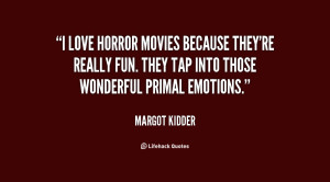love horror movies because they're really fun. They tap into those ...