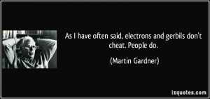 As I have often said, electrons and gerbils don't cheat. People do ...