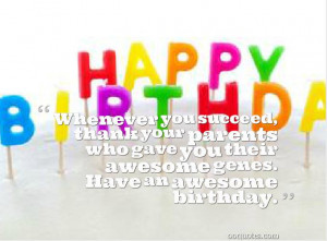 ... parents who gave you their awesome genes. Have an awesome birthday