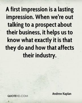 Andrew Kaplan - A first impression is a lasting impression. When we're ...