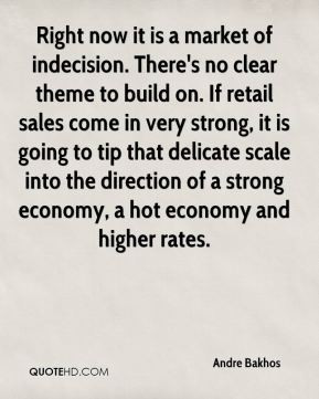 Andre Bakhos - Right now it is a market of indecision. There's no ...