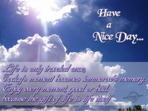 or bad because the gift of life is life itself have a nice day