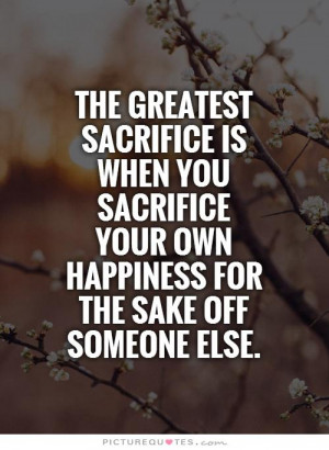 The greatest sacrifice is when you sacrifice your own happiness for ...