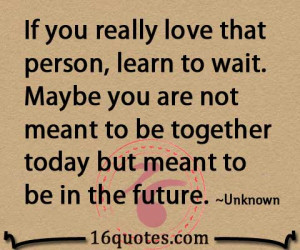 ... really love that person learn to wait maybe you are not meant to be