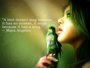 bird doesn't sing because it has an answer, it sings because it has ...
