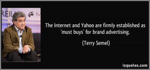 ... firmly established as 'must buys' for brand advertising. - Terry Semel