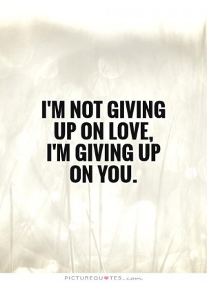Im Giving Up On Love Quotes I'm not giving up on love, i'm giving up ...