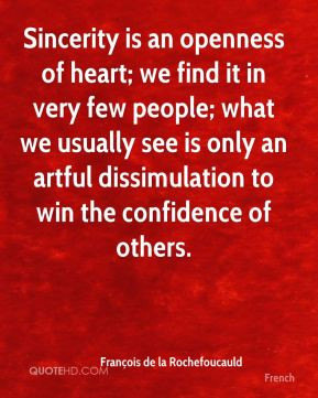 Sincerity is an openness of heart; we find it in very few people; what ...