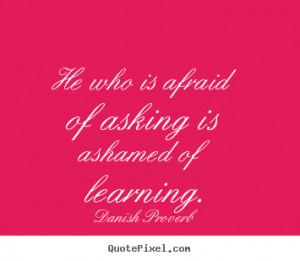 ... of asking is ashamed of learning. Danish Proverb inspirational sayings