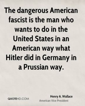 Henry A. Wallace - The dangerous American fascist is the man who wants ...
