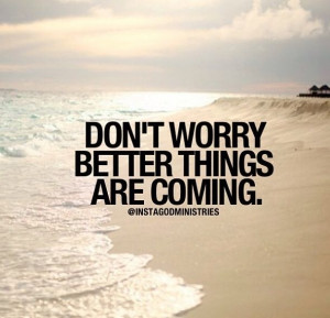 Better things are coming!