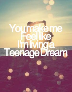 You make me feel like I'm living a teenage dream.