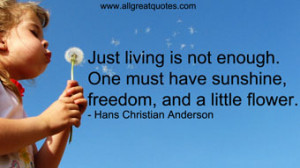 Just living is not enough. One must have sunshine, freedom, and a ...