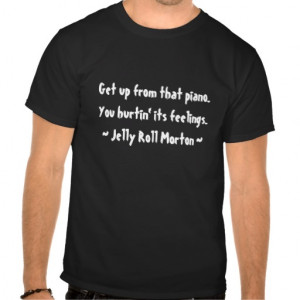 Funny Composer Quotes - Jelly Roll Morton Tee Shirts